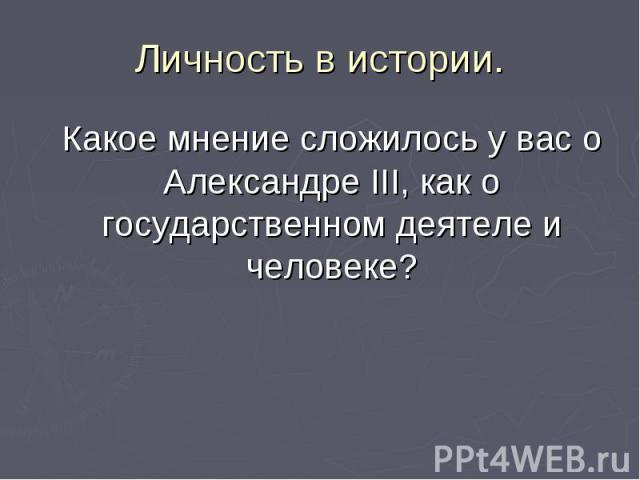 Какое мнение сложилось у вас о Александре III, как о государственном деятеле и человеке? Какое мнение сложилось у вас о Александре III, как о государственном деятеле и человеке?