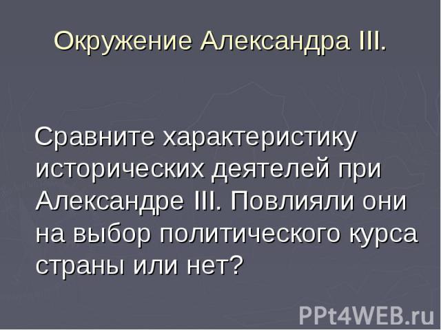 Сравните характеристику исторических деятелей при Александре III. Повлияли они на выбор политического курса страны или нет?