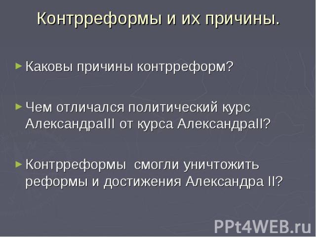 Каковы причины контрреформ? Каковы причины контрреформ? Чем отличался политический курс АлександраIII от курса АлександраII? Контрреформы смогли уничтожить реформы и достижения Александра II?