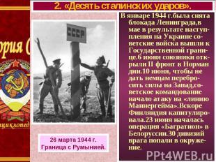В январе 1944 г.была снята блокада Ленинграда,в мае в результате наступ- пления