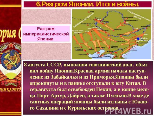 8 августа СССР, выполняя союзнический долг, объя-вил войну Японии.Красная армия начала наступ-ление из Забайкалья и из Приморья.Японцы были опрокинуты и в панике отступали к югу Китая. В сер.августа был освобожден Пекин, а в конце меся-ца-Порт-Артур…