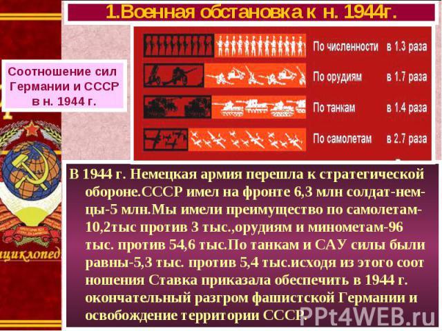 В 1944 г. Немецкая армия перешла к стратегической обороне.СССР имел на фронте 6,3 млн солдат-нем- цы-5 млн.Мы имели преимущество по самолетам-10,2тыс против 3 тыс.,орудиям и минометам-96 тыс. против 54,6 тыс.По танкам и САУ силы были равны-5,3 тыс. …