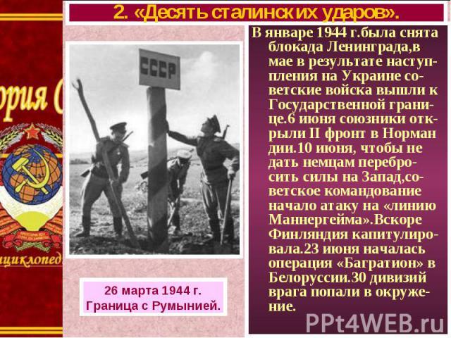 В январе 1944 г.была снята блокада Ленинграда,в мае в результате наступ- пления на Украине со-ветские войска вышли к Государственной грани-це.6 июня союзники отк-рыли II фронт в Норман дии.10 июня, чтобы не дать немцам перебро-сить силы на Запад,со-…