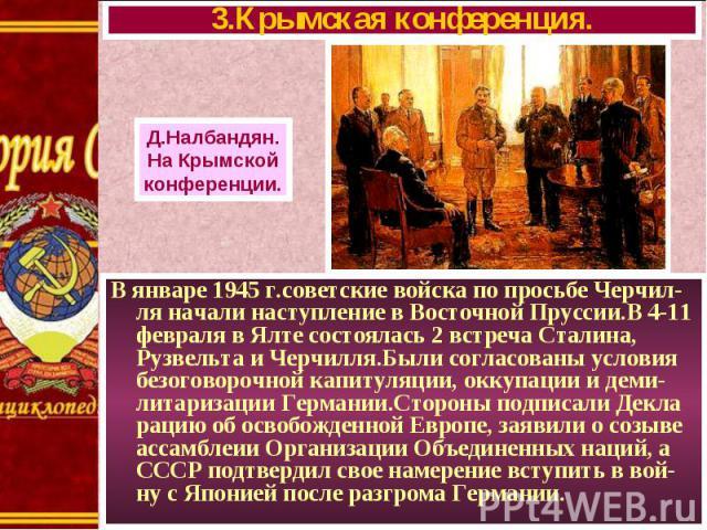 В январе 1945 г.советские войска по просьбе Черчил- ля начали наступление в Восточной Пруссии.В 4-11 февраля в Ялте состоялась 2 встреча Сталина, Рузвельта и Черчилля.Были согласованы условия безоговорочной капитуляции, оккупации и деми-литаризации …