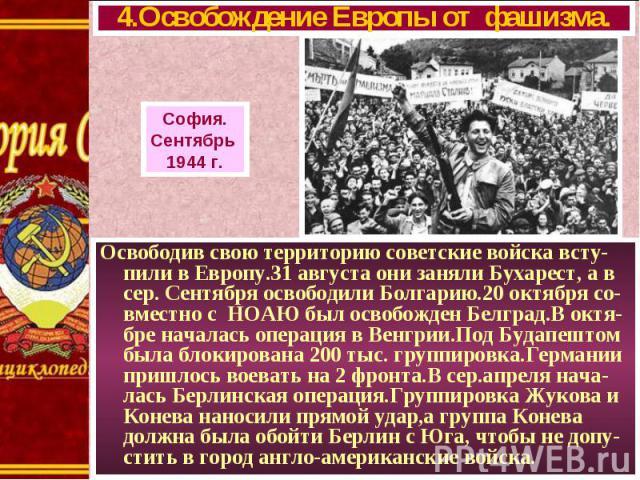 Освободив свою территорию советские войска всту-пили в Европу.31 августа они заняли Бухарест, а в сер. Сентября освободили Болгарию.20 октября со-вместно с НОАЮ был освобожден Белград.В октя-бре началась операция в Венгрии.Под Будапештом была блокир…