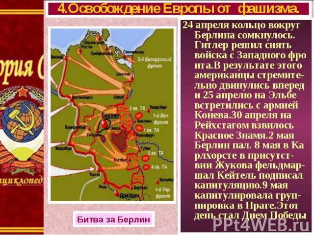 24 апреля кольцо вокруг Берлина сомкнулось. Гитлер решил снять войска с Западного фро нта.В результате этого американцы стремите-льно двинулись вперед и 25 апрелю на Эльбе встретились с армией Конева.30 апреля на Рейхстагом взвилось Красное Знамя.2 …
