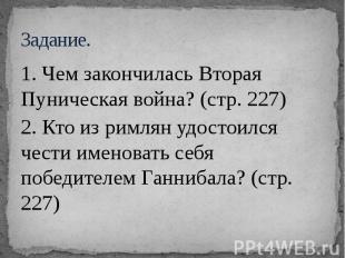 Задание. 1. Чем закончилась Вторая Пуническая война? (стр. 227) 2. Кто из римлян
