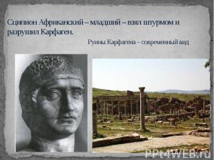 Сципион Африканский – младший – взял штурмом и разрушил Карфаген. Руины Карфаген