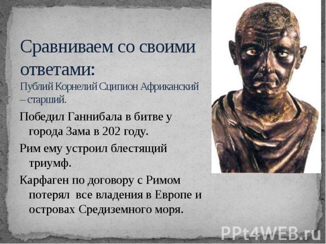 Сравниваем со своими ответами: Публий Корнелий Сципион Африканский – старший. Победил Ганнибала в битве у города Зама в 202 году. Рим ему устроил блестящий триумф. Карфаген по договору с Римом потерял все владения в Европе и островах Средиземного моря.