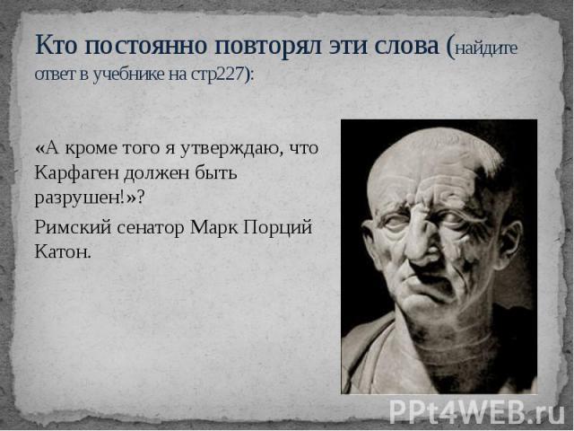 Кто постоянно повторял эти слова (найдите ответ в учебнике на стр227): «А кроме того я утверждаю, что Карфаген должен быть разрушен!»? Римский сенатор Марк Порций Катон.