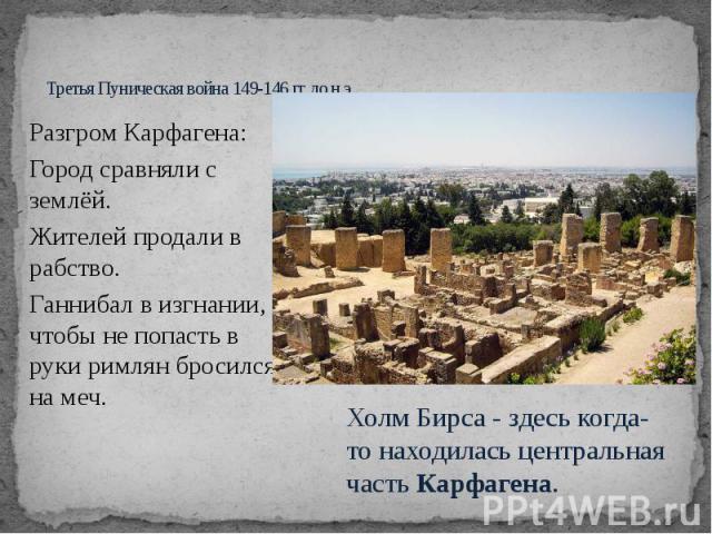 Третья Пуническая война 149-146 гг. до н.э. Разгром Карфагена: Город сравняли с землёй. Жителей продали в рабство. Ганнибал в изгнании, чтобы не попасть в руки римлян бросился на меч.