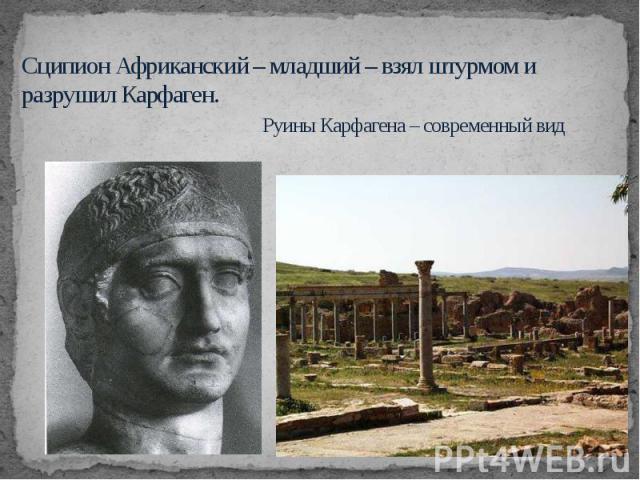 Сципион Африканский – младший – взял штурмом и разрушил Карфаген. Руины Карфагена – современный вид