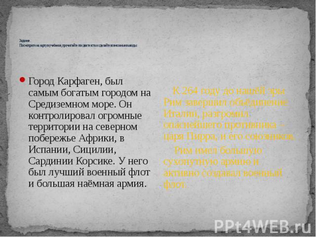 Задание. Посмотрите на карту в учебнике, прочитайте эти два текста и сделайте возможные выводы. Город Карфаген, был самым богатым городом на Средиземном море. Он контролировал огромные территории на северном побережье Африки, в Испании, Сицилии, Сар…