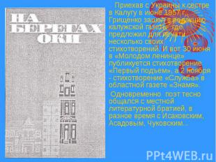 Приехав с Украины к сестре в Калугу в июне 1957 г., Грищенко зашел в редакцию ка