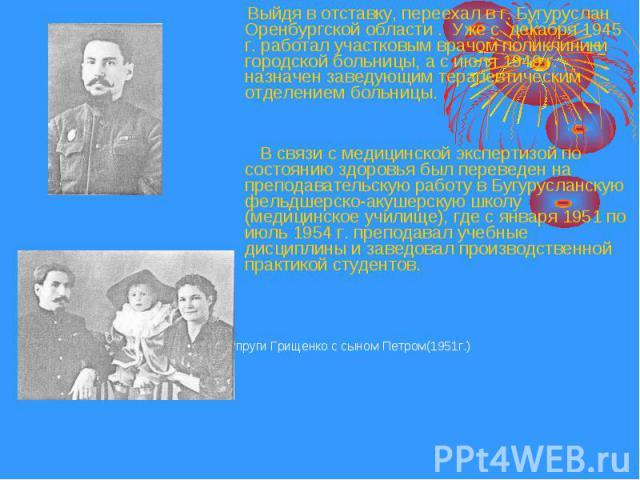 Выйдя в отставку, переехал в г. Бугуруслан Оренбургской области . Уже с декабря 1945 г. работал участковым врачом поликлиники городской больницы, а с июля 1949 г. назначен заведующим терапевтическим отделением больницы. Выйдя в отставку, переехал в …