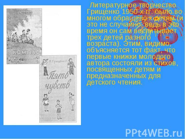 Литературное творчество Грищенко 1950-х гг. было во многом обращено к детям (и это не случайно, ведь в это время он сам воспитывает трех детей разного возраста). Этим, видимо, объясняется тот факт, что первые книжки молодого автора состояли из стихо…