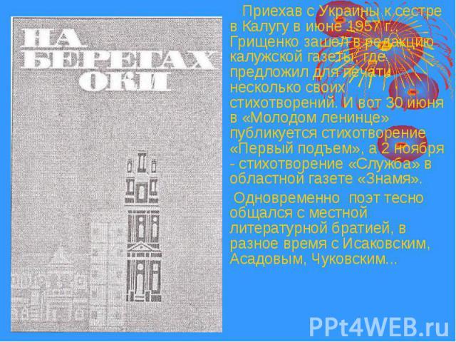 Приехав с Украины к сестре в Калугу в июне 1957 г., Грищенко зашел в редакцию калужской газеты, где предложил для печати несколько своих стихотворений. И вот 30 июня в «Молодом ленинце» публикуется стихотворение «Первый подъем», а 2 ноября - стихотв…