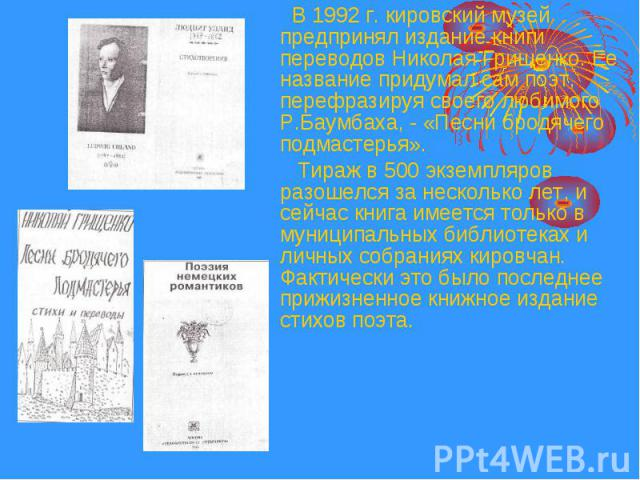 В 1992 г. кировский музей предпринял издание книги переводов Николая Грищенко. Ее название придумал сам поэт, перефразируя своего любимого Р.Баумбаха, - «Песни бродячего подмастерья». В 1992 г. кировский музей предпринял издание книги переводов Нико…