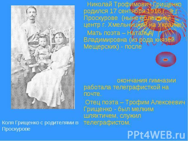 Николай Трофимович Грищенко родился 17 сентября 1916 г. в г. Проскурове (ныне областной центр г. Хмельницкий на Украине). Николай Трофимович Грищенко родился 17 сентября 1916 г. в г. Проскурове (ныне областной центр г. Хмельницкий на Украине). Мать …