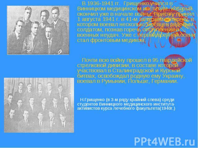 В 1936-1941 гг. Грищенко учился в Винницком медицинском институте, который окончил уже в начале войны. Присягу принял 1 августа 1941 г. в 41-м запасном артполку, в котором воевал несколько месяцев рядовым солдатом, познав горечь отступления и военны…