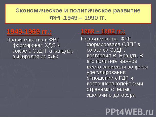 Экономическое и политическое развитие ФРГ.1949 – 1990 гг. 1949-1969 гг.: Правительства в ФРГ формировал ХДС в союзе с СвДП, а канцлер выбирался из ХДС.