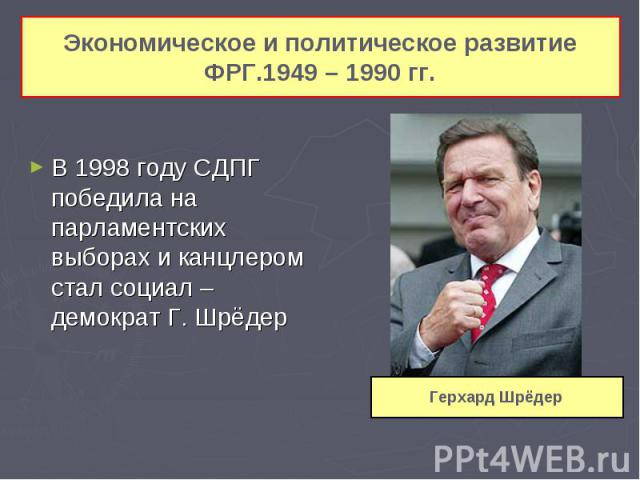 Экономическое и политическое развитие ФРГ.1949 – 1990 гг. В 1998 году СДПГ победила на парламентских выборах и канцлером стал социал – демократ Г. Шрёдер