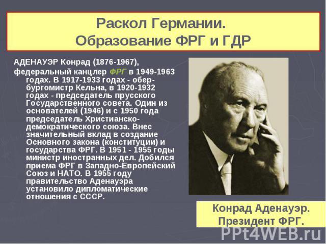 АДЕНАУЭР Конрад (1876-1967), АДЕНАУЭР Конрад (1876-1967), федеральный канцлер ФРГ в 1949-1963 годах. В 1917-1933 годах - обер-бургомистр Кельна, в 1920-1932 годах - председатель прусского Государственного совета. Один из основателей (1946) и с 1950 …