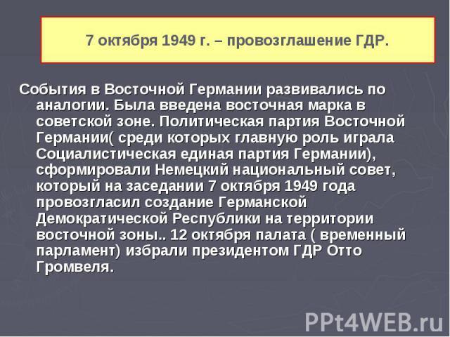 События в Восточной Германии развивались по аналогии. Была введена восточная марка в советской зоне. Политическая партия Восточной Германии( среди которых главную роль играла Социалистическая единая партия Германии), сформировали Немецкий национальн…