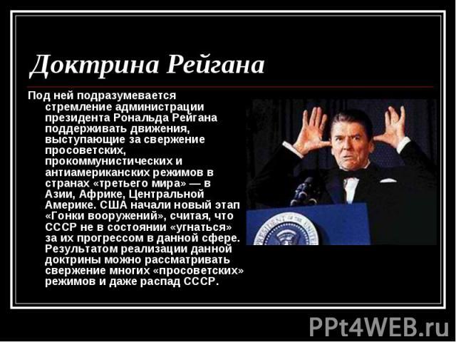 Под ней подразумевается стремление администрации президента Рональда Рейгана поддерживать движения, выступающие за свержение просоветских, прокоммунистических и антиамериканских режимов в странах «третьего мира» — в Азии, Африке, Центральной Америке…