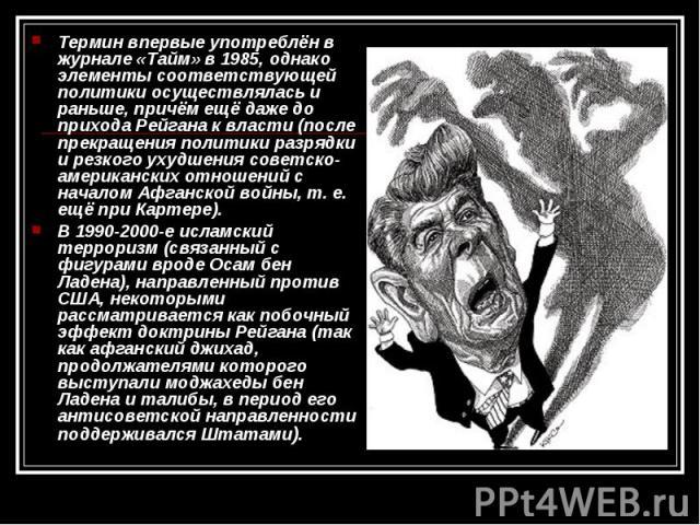 Термин впервые употреблён в журнале «Тайм» в 1985, однако элементы соответствующей политики осуществлялась и раньше, причём ещё даже до прихода Рейгана к власти (после прекращения политики разрядки и резкого ухудшения советско-американских отношений…