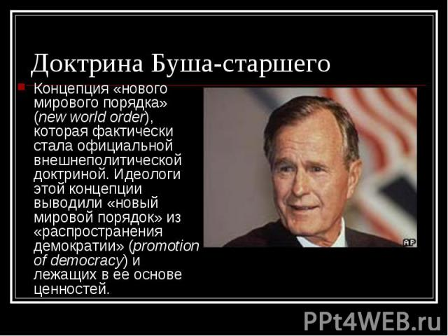 Концепция «нового мирового порядка» (new world order), которая фактически стала официальной внешнеполитической доктриной. Идеологи этой концепции выводили «новый мировой порядок» из «распространения демократии» (promotion of democracy) и лежащих в е…