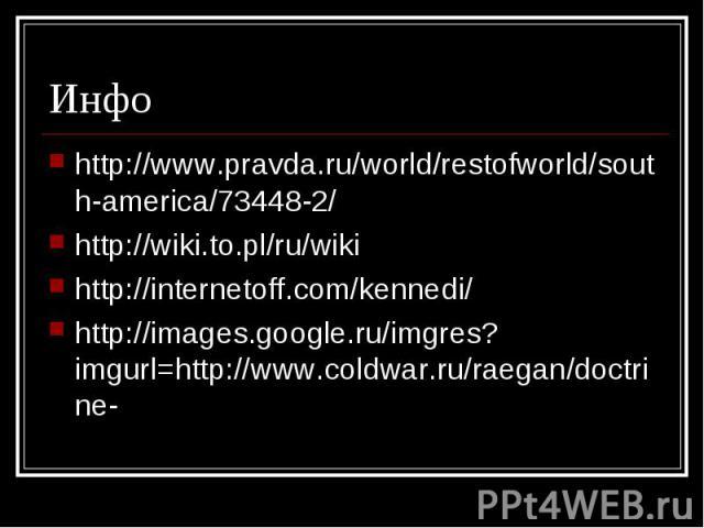 http://www.pravda.ru/world/restofworld/south-america/73448-2/ http://www.pravda.ru/world/restofworld/south-america/73448-2/ http://wiki.to.pl/ru/wiki http://internetoff.com/kennedi/ http://images.google.ru/imgres?imgurl=http://www.coldwar.ru/raegan/…