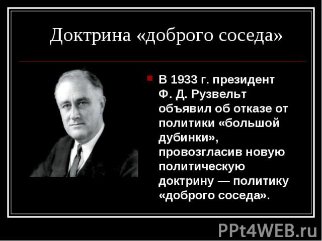 В 1933г. президент Ф.Д.Рузвельт объявил об отказе от политики «большой дубинки», провозгласив новую политическую доктрину— политику «доброго соседа». В 1933г. президент Ф.Д.Рузвельт объявил об отказе от поли…