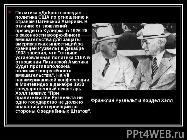 Политика «Доброго соседа» - - политика США по отношению к странам Латинской Америки. В отличие от заявлений президента Кулиджа в 1926-28 о законности вооружённого вмешательства для защиты американских инвестиций за границей Рузвельт в декабре 1933 з…