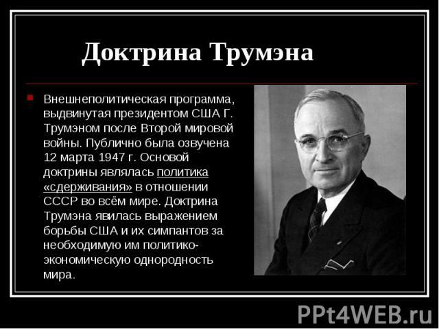 Внешнеполитическая программа, выдвинутая президентом США Г. Трумэном после Второй мировой войны. Публично была озвучена 12 марта 1947 г. Основой доктрины являлась политика «сдерживания» в отношении СССР во всём мире. Доктрина Трумэна явилась выражен…