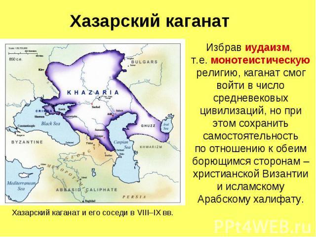 Хазарский каганат Избрав иудаизм, т.е. монотеистическую религию, каганат смог войти в число средневековых цивилизаций, но при этом сохранить самостоятельность по отношению к обеим борющимся сторонам – христианской Византии и исламскому Арабскому халифату.