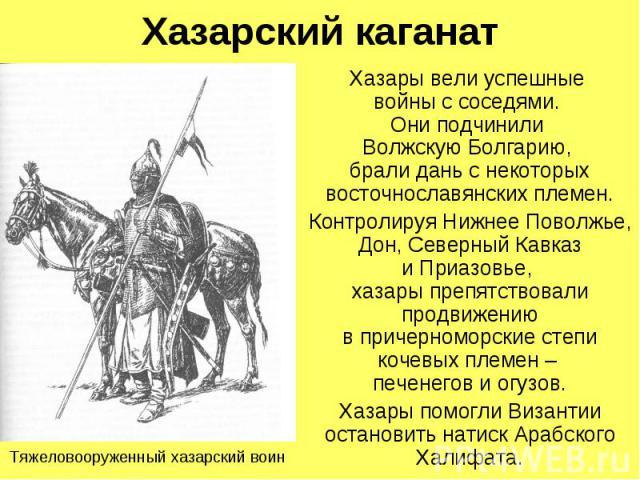 Хазарский каганат Хазары вели успешные войны с соседями. Они подчинили Волжскую Болгарию, брали дань с некоторых восточнославянских племен. Контролируя Нижнее Поволжье, Дон, Северный Кавказ и Приазовье, хазары препятствовали продвижению в причерномо…