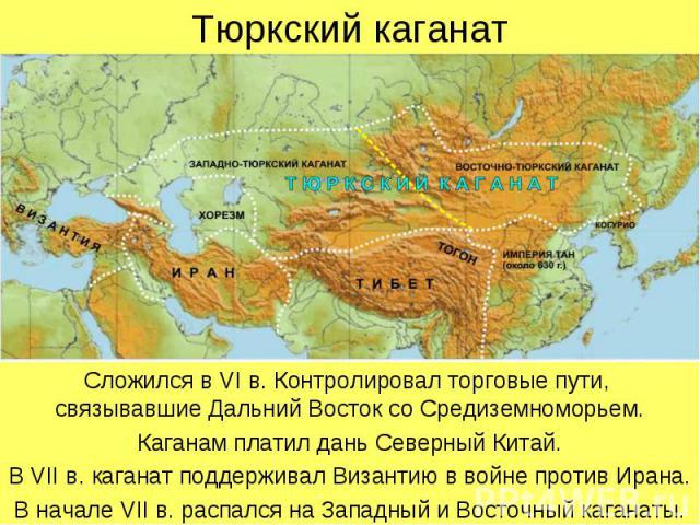 Тюркский каганат Сложился в VI в. Контролировал торговые пути, связывавшие Дальний Восток со Средиземноморьем. Каганам платил дань Северный Китай. В VII в. каганат поддерживал Византию в войне против Ирана. В начале VII в. распался на Западный и Вос…
