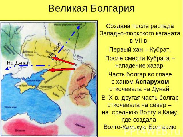 Великая Болгария Создана после распада Западно-тюркского каганата в VII в. Первый хан – Кубрат. После смерти Кубрата – нападение хазар. Часть болгар во главе с ханом Аспарухом откочевала на Дунай. В IX в. другая часть болгар откочевала на север – на…