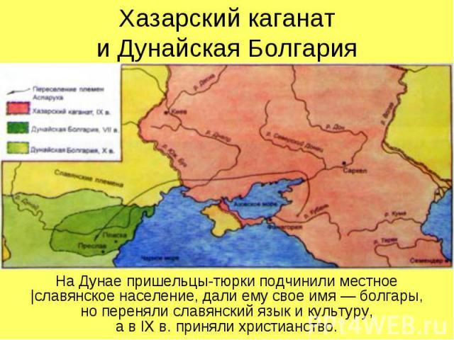 Хазарский каганат и Дунайская Болгария На Дунае пришельцы-тюрки подчинили местное  славянское население, дали ему свое имя — болгары, но переняли славянский язык и культуру, а в IX в. приняли христианство.