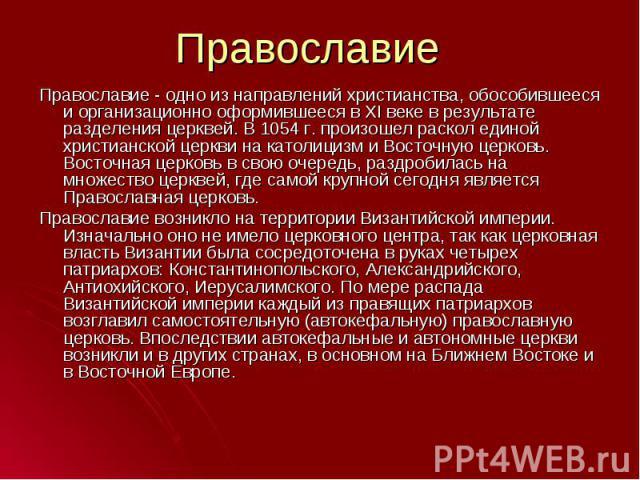 Православие - одно из направлений христианства, обособившееся и организационно оформившееся в XI веке в результате разделения церквей. В 1054 г. произошел раскол единой христианской церкви на католицизм и Восточную церковь. Восточная церковь в свою …