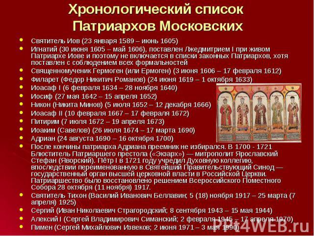 Святитель Иов (23 января 1589 – июнь 1605) Святитель Иов (23 января 1589 – июнь 1605) Игнатий (30 июня 1605 – май 1606), поставлен Лжедмитрием I при живом Патриархе Иове и поэтому не включается в списки законных Патриархов, хотя поставлен с соблюден…