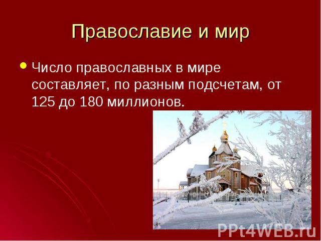 Число православных в мире составляет, по разным подсчетам, от 125 до 180 миллионов. Число православных в мире составляет, по разным подсчетам, от 125 до 180 миллионов.