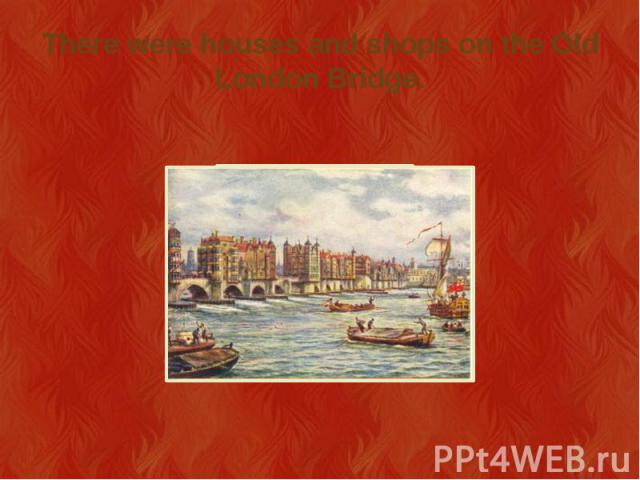 There were houses and shops on the Old London Bridge.