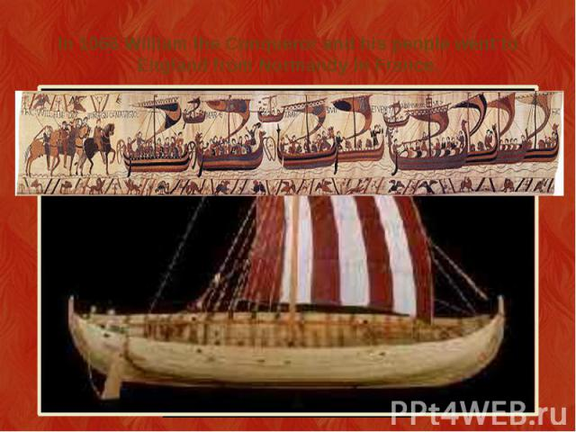 In 1066 William the Conqueror and his people went to England from Normandy in France.