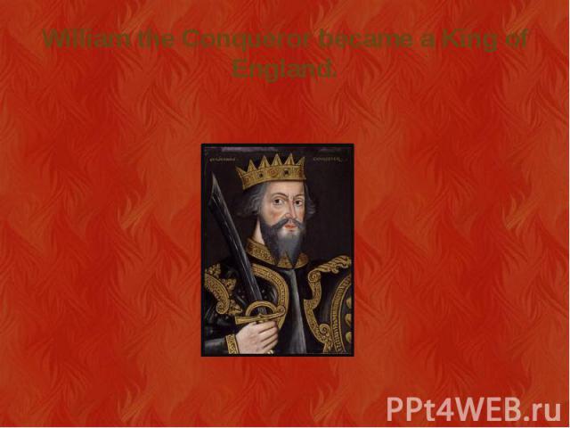 William the Conqueror became a King of England.