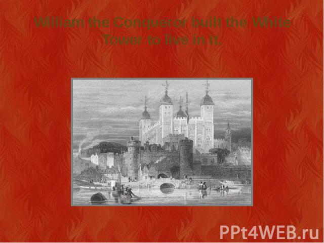 William the Conqueror built the White Tower to live in it.