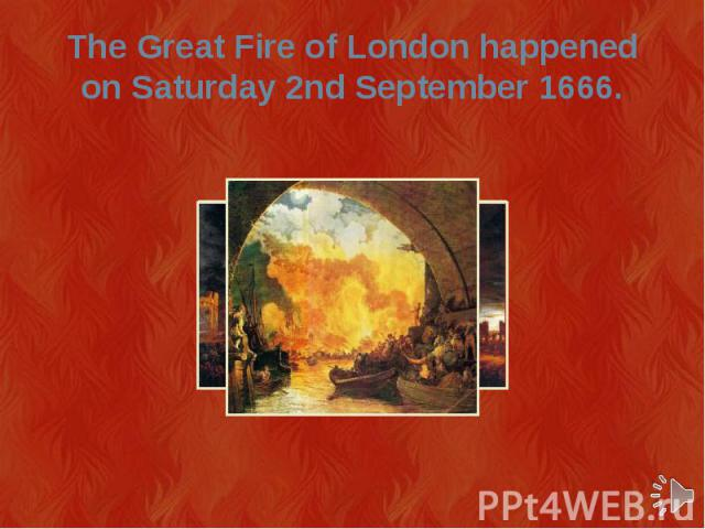 The Great Fire of London happened on Saturday 2nd September 1666.