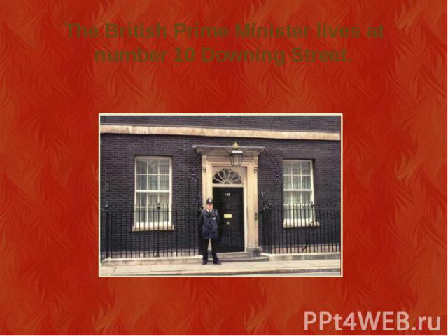 The British Prime Minister lives at number 10 Downing Street.