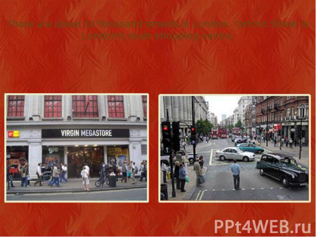 There are about 10 thousand streets in London. Oxford Street is London's main shopping centre.